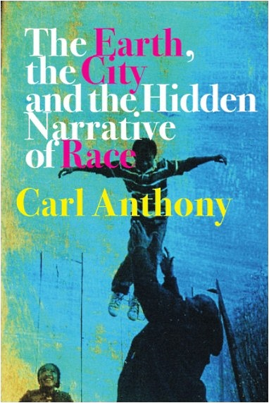 front cover of The Earth, the City and the Hidden Narrative of Race by Carl C. Anthony
